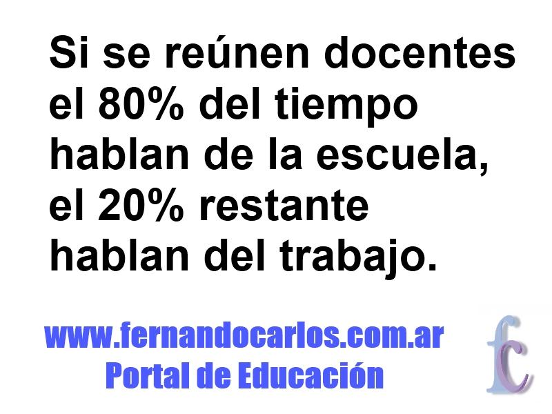 Si se reunen docentes el 80%hablan de la escuela y el 20% del trabajo